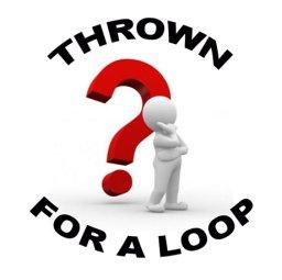THROWN FOR A LOOP