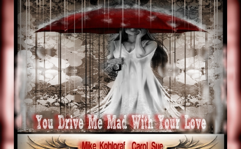 You Drive Me Mad With Your Love ~ft. Mike Kohlgraf