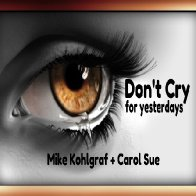 Don't Cry (for yesterdays) Featuring~ Mike Kohlgraf