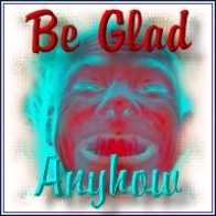 Be Glad Anyhow
