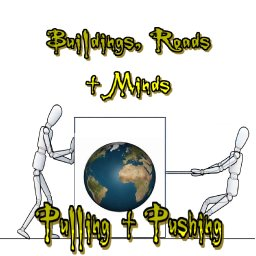 Pulling + Pushing By Buildings. Roads + Minds